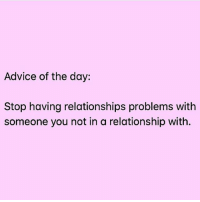 This is actually really good advice ( @thewickedpink ): Advice of the day:  Stop having relationships problems with  someone you not in a relationship with. This is actually really good advice ( @thewickedpink )