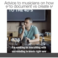 Advice, Memes, and Music: Advice to musicians on how  to document vs create  l'm working on everything with  surrounding in music right now TAG EVERY PERSON YOU KNOW IN THE MUSIC INDUSTRY! AlphaMusic .. 🎼🎼🎼🎤🎧