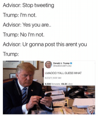 Guess, Trump, and Dank Memes: Advisor: Stop tweeting  Trump: I'm not.  Advisor: Yes you are  Trump: No I'm not.  Advisor: Ur gonna post this arent you  Trump:  Donald J. Trump  @realDonaldTrump  LMAOOO YALL GUESS WHAT  6/23/17, 6:07 AM  6,588 Retweets 49.2K Likes  邗鸿 Ladies n gentleman it is almost the fourth of JEE-LIE and that means we CRACK OPEN AN ICE COLD MIKES HARD LEMONADE AND START A FIST FIGHT I BELIEVE IN YOU