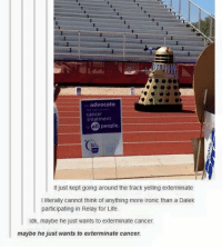 Ironic, Life, and Memes: advocate  cancer  treatment  all  people.  t just kept going around the track yeiling exterminate  I literally cannot think of anything more ironic than a Dalek  participating in Relay for Life.  idk, maybe he just wants to exterminate cancer  maybe he just wants to exterminate cancer.