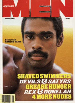 Nudes, Grease, and Advocate: ADVOCATE  January 1985  S3.95  Centerfold  ROMERO DAVIS  SHAVED SWIMMERS  DEVILS&SATYRS  GREASE HUNGER  REX& DONELAN  4 MORE NUDES  74470 16590