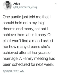Blackpeopletwitter, Family, and Marriage: Adzo  @D_animator_chiq  One auntie just told me that l  should hold onto my 'big'  dreams and marry, so that I  achieve them after I marry. Or  else l won't find a man. l asked  her how many dreams she's  achieved after all her years of  marriage. A Family meeting has  been scheduled for next week.  1/18/18, 9:25 AM <p>Slain with words (via /r/BlackPeopleTwitter)</p>