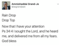 Rain Drop: ae Ammishaddai Grand-Je  @asgrandjean  Rain Drop  Drop Top  Now that have your attention  Ps 34:4 l sought the Lord, and he heard  me, and delivered me from all my fears  God bless