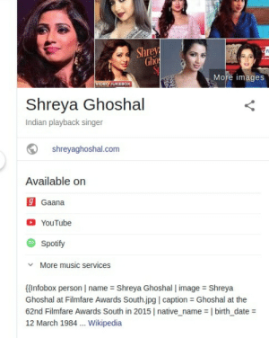Yes Google, very informative.: aE  Shrey  Gho  S  G FI  More images  VIDEO JUKEBOX  Shreya Ghoshal  Indian playback singer  shreyaghoshal.com  Available on  g Gaana  YouTube  Spotify  More music services  Infobox person name Shreya Ghoshal   image Shreya  Ghoshal at Filmfare Awards South.jpg   caption Ghoshal at the  62nd Filmfare Awards South in 2015 native_name   birth_date =  12 March 1984... Wikipedia Yes Google, very informative.