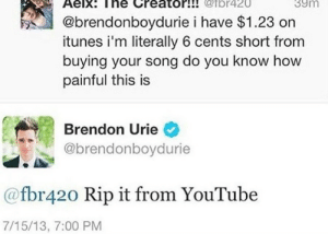 Love, Money, and Target: Aelx: The Creator!! @fbr420  39m  @brendonboydurie i have $1.23 on  itunes i'm literally 6 cents short from  buying your song do you know how  painful this is  Brendon Urie  @brendonboydurie  @fbr420 Rip it from YouTube  7/15/13, 7:00 PM infernosky:   snailphobe:  I love Brendon Urie  miles and miles away…. Taylor Swift trembles. falls to the floor as profit…slips away from an already-successful artist's fingertips….. how……. why…….. but the copyright laws…………. the money……   see u in court sweaty :))))