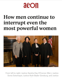 Memes, Justice, and Link: aeon  How men continue to  interrupt even the  most powerful women  From left to right: Justice Sandra Day O'Connor (Ret.), Justice  Sonia Sotomayor, Justice Ruth Bader Ginsburg, and Justice link in bio!