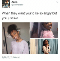 Memes, 🤖, and Man: Aerin  aerin creer  When they want you to be so angry but  you just like  2/28/17, 12:08 AM She's so cute man😭