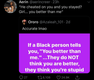 """You're a good one sis"" (via /r/BlackPeopleTwitter): Aerin @aerincreer 23h  ""He cheated on you and you stayed?  Girl... you better than me""  Ororo @Azaleah_101-2d  Accurate Imao  If a Black person tells  you,""You better than  me.""...They do NOT  think you are better,  they think you're stupid  1I  27  L18,108  24.9K ""You're a good one sis"" (via /r/BlackPeopleTwitter)"