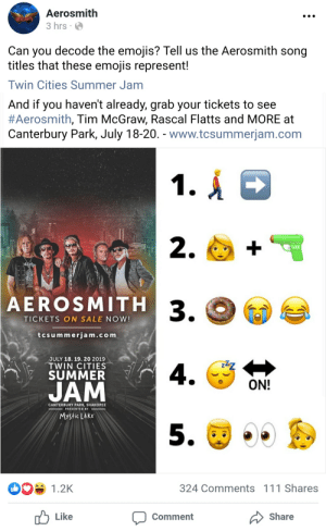 Aerosmith is HIP: Aerosmith  3 hrs  Can you decode the emojis? Tell us the Aerosmith song  titles that these emojis represent!  Twin Cities Summer Jam  And if you haven't already, grab your tickets to see  #Aerosmith , Tim McGraw, Rascal Flatts and MORE at  Canterbury Park, July 18-20. www.tcsummerjam.com  1.A  2.  torhe  AEROSMITH 3.  TICKETS ON SALE NOW!  tcsummerjam.com  JULY 18. 19. 20 2019  TWIN CITIES  SUMMER  4.  ON!  JAM  CANTERBURY PARK, SHAKOPEE  PRESENTED BY  Mystic LakE  5.  DO1.2K  324 Comments 111 Shares  Like  Share  Comment Aerosmith is HIP
