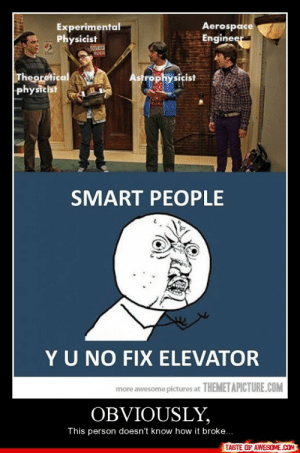 Obviously,http://omg-humor.tumblr.com: Aerospace  Engineer  Experimental  Physicist  GUT CF  RDER  Theoretical  physicist  Astrophysicist  SMART PEOPLE  YU NO FIX ELEVATOR  more awesome pictures at THEMETAPICTURE.COM  OBVIOUSLY,  This person doesn't know how it broke...  TASTE OF AWESOME.COM Obviously,http://omg-humor.tumblr.com