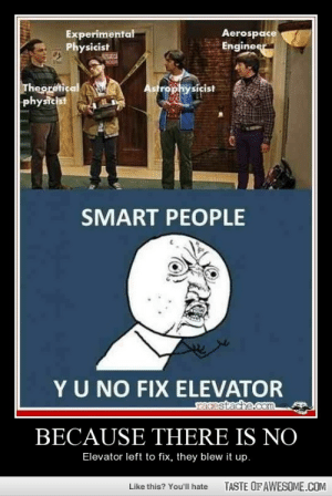 Because There Is Nohttp://omg-humor.tumblr.com: Aerospace  Engineer  Experimental  Physicist  Theoretical  physicist  Astrophysicist  SMART PEOPLE  YU NO FIX ELEVATOR  racestache.Com  BECAUSE THERE IS NO  Elevator left to fix, they blew it up.  TASTE OF AWESOME.COM  Like this? You'll hate Because There Is Nohttp://omg-humor.tumblr.com
