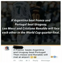 Cristiano Ronaldo, Funny, and True: AESS  If Argentina beat France and  Portugal beat Uruguay,  Leo Messi and Cristiano Ronaldo will face  each other in the World Cup quarter-final.  If France beats Argentina  and Uruguay beat Portugal!  Then messi and Ronaldo will  met at airport as  8  4h Like 2 Reply Message