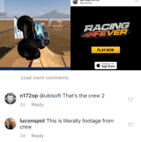 totally looks like: aeuioU  Sponsored  RACING  FEVER  PLAY NOW  91  Available on the  App Store  Load more comments  n172op @ubisoft That's the crew 2  2d Reply  luconspot This is literally footage from  crew  2d Reply