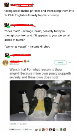 """Old timey talk amirite: aewonm  taking stock meme phrases and translating them into  Ye Olde English is literally top tier comedy  agi  """"hoes mad"""" - average, basic, possibly funny in  the right context and if it appeals to your personal  sense of humor  """"wenches vexed"""" - instant kill shot  Follow  Electivirus  Wench, ha! For what reason is thou  angry? Because mine own pussy poppeth  sev'rely and thine own does not?  7:20 AM-11 Oct 2018  6,293 Retweets 13,077 Likes Old timey talk amirite"""