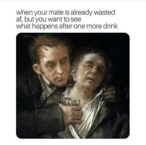 After One: af, but your wmate is already wasted  af, but you want to see  what happens after one more drink