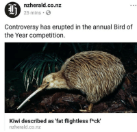 Af, Gif, and Target: af  nzherald.co.nz  25 mins  Controversy has erupted in the annual Bird of  the Year competition.  Kiwi described as 'fat flightless f*ck'  nzherald.co.nz westportwater: quaggly: