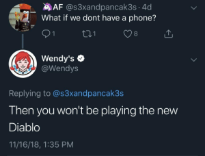 Af, Phone, and Wendys: AF @s3xandpancak3s 4d  What if we dont have a phone?  8  Wendy's e  @Wendys  Replying to @s3xandpancak3s  Then you won't be playing the new  Diablo  11/16/18, 1:35 PM F