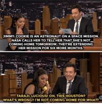"""<p><a href=""""https://www.youtube.com/watch?v=989UpKdLK1A&amp;index=4&amp;list=UU8-Th83bH_thdKZDJCrn88g"""" target=""""_blank"""">Jimmy and TarajiP. Henson improvise fake phone calls in &quot;The Acting Game&quot;!</a><br/></p>: AFA LLONTONIGHT  JIMMY: COOKIE IS AN ASTRONAUT ON A SPACE MISSION.  APS NOT  NASA CALLS HER TO TELL HER THATSHE'S NOT  COMING HOME TOMORROW,THEYRE EXTENDING  HER MISSION FOR SIX MORE MONTHS  5.  TARAJa LUCIOUS!OH,THIS HOUSTON?  WHAT'S WRONG? I'M NOT COMING HOME FOR WHAT? <p><a href=""""https://www.youtube.com/watch?v=989UpKdLK1A&amp;index=4&amp;list=UU8-Th83bH_thdKZDJCrn88g"""" target=""""_blank"""">Jimmy and TarajiP. Henson improvise fake phone calls in &quot;The Acting Game&quot;!</a><br/></p>"""