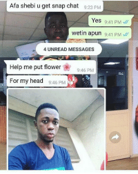 Head, Memes, and Snapchat: Afa shebi u get snap chat  9:23 PM  Yes 9:41 PM  wetin apun 9:41 PM  4 UNREAD MESSAGES  Help me put flower  9:46 PM  For my head  9:46 PM Okay, I'm done with y'all 😭😭😂😂😂😂 krakstv snapchat
