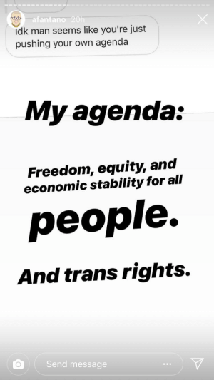 Freedom, Man, and Equity: afantano 20h  Idk man seems like you're just  pushing your own agenda  My agenda:  Freedom, equity, and  economic stability for all  реople.  And trans rights.  Send message Melon says trans rights