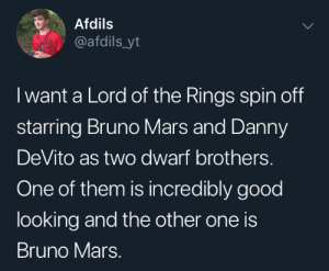 I would watch that: Afdils  @afdils_yt  I want a Lord of the Rings spin off  starring Bruno Mars and Danny  DeVito as two dwarf brothers.  One of them is incredibly good  looking and the other one is  Bruno Mars. I would watch that