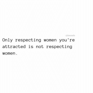 attracted: afemestella  Only respecting women you're  attracted is not respecting  women