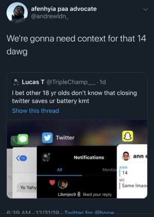 Should I start calling the cops? (via /r/BlackPeopleTwitter): afenhyia paa advocate  @andrewldn_  We're gonna need context for that 14  dawg  Lucas T @TripleChamp_· 1d  I bet other 18 yr olds don't know that closing  twitter saves ur battery kmt  Show this thread  Twitter  ann e  Notifications  10  ANN  Mentio  14  All  ME  Same Imao  Yo Yahy  Libmjex9  liked your reply  6:39 AM  12/31/1a. Twitter for iPhone. Should I start calling the cops? (via /r/BlackPeopleTwitter)