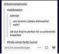 Funny, Tumblr, and Breakfast: affectionateghostie:  maddoraptor  edwrad:  are tectonic plates dishwasher  safe?  idk but they're perfect for a continental  breakfast  #thats some faulty humor  204,316 Anmerkungen
