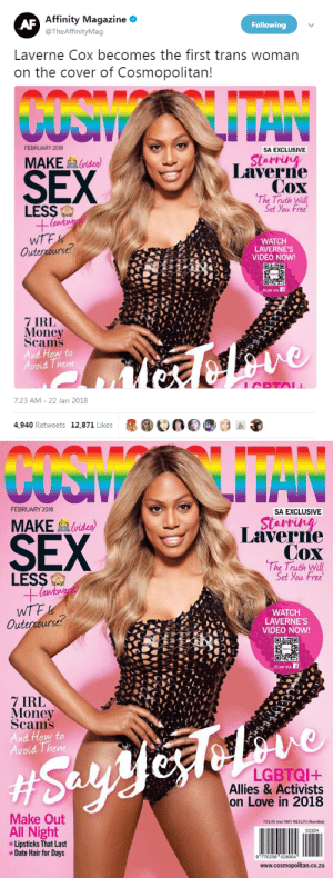 "profeminist:    ""Laverne Cox becomes the first trans woman on the cover of Cosmopolitan!""   -  Affinity Magazine   CONGRATULATIONS LAVERNE!!! : Affinity Magazine *  @TheAffinityMag  Following  Laverne Cox becomes the first trans woman  on the cover of Cosmopolitan  FEBRUARY 2018  SA EXCLUSIVE  SEX  MAKE  (video)  Laverne  Cox  The Truth Will  Set You Free  LESS  WTF  Outercourse  WATCH  LAVERNE'S  VIDEO NOW!  CEL  7 IRL  Money  Scams  And How to  Avoid Them  7:23 AM- 22 Jan 2018  4,940 Retweets 12,871 Likes  1000   FEBRUARY 2018  SA EXCLUSIVE  SEX  MAKEvideo)  Laverre  Cox  The Truth Will  Set You Free  LESS  (a  WATCH  LAVERNE'S  VIDEO NOW!  Outercourse?  SCAN VIA  7 IRL  Money  Scams  And How to  oid Them  LGBTQI+  Allies & Activists  on Love in 2018  Make Out  R34,90 (incl VAT) N$34,90 (Namibia)  All Night  Lipsticks That Last  *Date Hair for Days  02324  9 770256 028004  www.cosmopolitan.co.za profeminist:    ""Laverne Cox becomes the first trans woman on the cover of Cosmopolitan!""   -  Affinity Magazine   CONGRATULATIONS LAVERNE!!!"