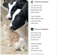 <p>Cow and cat love ❤️</p>: afishhook-anopeneye  my name is cow  and wen she sits  benethe the stall  withe tiny kit  I hav no hands  withe which to pat  I use mye tung  I lik the cat  throes-of-redemption  my name is cat  and with tha kit  In front of stall  we lyk to sit  I feel her tongue  I say meow  I have a frern  Her name is cow  Source:fluffytherapy <p>Cow and cat love ❤️</p>