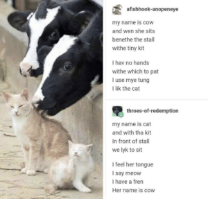 Cow N Frens: afishhook-anopeneye  my name is cow  and wen she sits  benethe the stall  withe tiny kit  I hav no hands  withe which to pat  I use mye tung  I lik the cat  throes-of-redemption  my name is cat  and with tha kit  In front of stall  we lyk to sit  I feel her tongue  I say meow  I have a fren  Her name is cow Cow N Frens