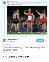 Good little zinger from Ted Richards.: AFL @AFL 12m  Will Heeney be in strife for his tackle on Geary and more in the #AFLSwansSaints  Talking Points: af to/2vqEWC  AFL  AFD PHOTOS  Ted Richards  @tedrichards25  Following  Replying to @AFL  That's embarrassing... I've been calling him  Isaac for years  10:36 PM-22 Jul 2017  18 Likes  O 18 Good little zinger from Ted Richards.