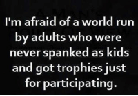 Memes, Run, and Kids: afraid of a world  m run  by adults who were  never spanked as kids  and got trophies iust  for participating. Uh oh...