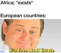 Its Free Real Estate: Africa: *exists*  European countries:  Its Free Real Estate