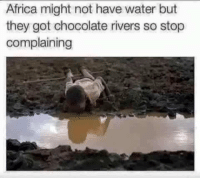 Africa, Chocolate, and Water: Africa might not have water but  they got chocolate rivers so stop  complaining