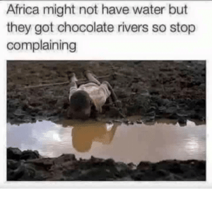 Africa, Chocolate, and Water: Africa might not have water but  they got chocolate rivers so stop  complaining Me_irl