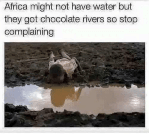 Africa, Chocolate, and Water: Africa might not have water but  they got chocolate rivers so stop  complaining Yum