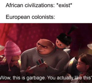 Here comes Christianity, slavery, and measles!: African civilizations: *exist*  European colonists:  Wow,  this is garbage. You actually like this' Here comes Christianity, slavery, and measles!