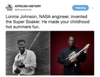 Nasa, Thank You, and History: AFRICAN HISTORY  @africanarchives  Following  Lonnie Johnson, NASA engineer, invented  the Super Soaker. He made your childhood  hot summers fun Thank you Lonnie Johnson
