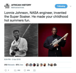 Nasa, History, and Super: AFRICAN HISTORY  Following  africanarchives  Lonnie Johnson, NASA engineer, invented  the Super Soaker. He made your childhood  hot summers fun.  6:04 PM-3 Apr 2018  372 Retweets  573 Likes  田C)。2  D a  ,稳@e  97  372  573 Thanks for inventing the Super Soakers Lonnie
