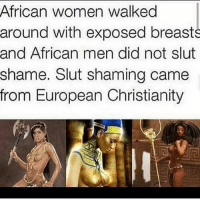 Get ya mind right! We know some of yal not gone be able to go back to the bush. 🙄🤷🏾‍♀️😅: African women walked  around with exposed breasts  and African men did not slut  shame. Slut shaming came  from European Christianity Get ya mind right! We know some of yal not gone be able to go back to the bush. 🙄🤷🏾‍♀️😅