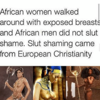 [Facebook] Nobody slut shamed before European Christianity was a thing.: African women walked  around with exposed breasts  and African men did not slut  shame. Slut shaming came  from European Christianity [Facebook] Nobody slut shamed before European Christianity was a thing.