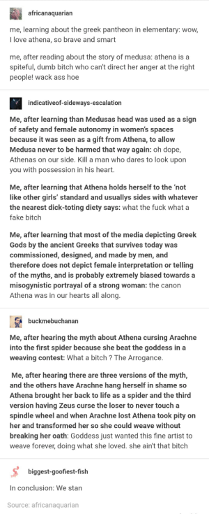 Ass, Bitch, and Dope: africanaquarian  me, learning about the greek pantheon in elementary: wow,  I love athena, so brave and smart  me, after reading about the story of medusa: athena is a  spiteful, dumb bitch who can't direct her anger at the right  people! wack ass hoe  indicativeof-sideways-escalation  Me, after learning than Medusas head was used as a sign  of safety and female autonomy in women's spaces  because it was seen as a gift from Athena, to allow  Medusa never to be harmed that way again: oh dope,  Athenas on our side. Kill a man who dares to look upon  you with possession in his heart.  Me, after learning that Athena holds herself to the 'not  like other girls' standard and usuallys sides with whatever  the nearest dick-toting diety says: what the fuck what a  fake bitch  Me, after learning that most of the media depicting Greek  Gods by the ancient Greeks that survives today was  commissioned, designed, and made by men, and  therefore does not depict female interpretation or telling  of the myths, and is probably extremely biased towards a  misogynistic portrayal of a strong woman: the canon  Athena was in our hearts all along.  buckmebuchanan  Me, after hearing the myth about Athena cursing Arachne  into the first spider because she beat the goddess in a  weaving contest: What a bitch ? The Arrogance.  Me, after hearing there are three versions of the myth,  and the others have Arachne hang herself in shame so  Athena brought her back to life as a spider and the third  version having Zeus curse the loser to never touch a  spindle wheel and when Arachne lost Athena took pity on  her and transformed her so she could weave without  breaking her oath: Goddess just wanted this fine artist to  weave forever, doing what she loved. she ain't that bitch  biggest-goofiest-fish  In conclusion: We stan  Source: africanaquarian Athena