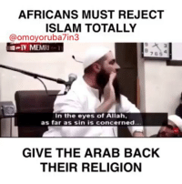Children, Fucking, and Jesus: AFRICANS MUST REJECT  ISLAM TOTALLY  @omoyoruba7in3  IV MEMRI  9  3  7 65  In the eyes of Allah,  as far as sin is concerned..  GIVE THE ARAB BACK  THEIR RELIGION @Regran_ed from @omoyoruba7in3 - Africans who practices Islam lacks knowledge of who they are.. you are brainwashed and delusional. Many of you love to say Islam is African.. no it is fucking not.. Islam just like Christianity was stolen from African Spirituality and conformed to fit the Arabs Agenda.. to enslave and destroy. Africans were enslaved under the Arab longer than any other race and millions of Africans were killed by Arabs in the name of Allah. And today you call your children mohammed, Kadija, Aminat.. names of your conquerers.. names of your enslavers..Religion has caused more damage to Africans more than anything on this planet.. we were enslaved, killed , raped all in the name of Jesus and Allah and it is still going on.. and our minds is so badly damaged by philosophies of this religions that we can't even stand up and fight.. we willingly destroy each other. If not for religion it would only take one generation for Africans to be back into world power. Until Christianity and Islam is removed from the spirits of Africans we will remain dominated. - regrann