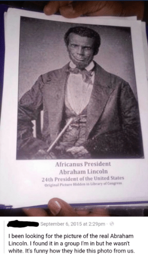 Abraham Lincoln, Funny, and Obama: Africanus President  Abraham Lincoln  24th President of the United States  Original Picture Hidden in Library of Congress  September 6, 2015 at 2:29pm  I been looking for the picture of the real Abraham  Lincoln. I found it in a group l'm in but he wasn't  white. It's funny how they hide this photo from us. memehumor:  Obama clearly wasn't the first black president after all!