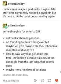 America, Definitely, and Dogs: afriendandboy  make america again. just make it again. let's  start over completely. we had a good run but  it's time to hit the reset button and try again  afriendandboy  some thoughts for america 2.0:  national anthem is gasolina  no founding fathers whatsoever but  maybe we give dwayne the rock johnson a  mountain statue or two  let's do way, way less genocide this  time. im thinking definitely like 0% of the  genocide from the last time, that seems  good  maybe more holidays about dogs  Source: afriendandboy  152,385 notes