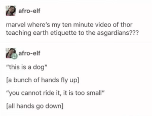 "Elf, Earth, and Marvel: afro-elf  marvel where's my ten minute video of thor  teaching earth etiquette to the asgardians???  as afro-elf  ""this is a dog""  [a bunch of hands fly up]  ""you cannot ride it, it is too small""  [all hands go down] Wheres my ten minute video?"