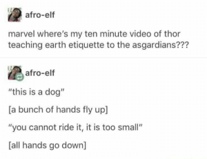 """Elf, Earth, and Marvel: afro-elf  marvel where's my ten minute video of thor  teaching earth etiquette to the asgardians???  afro-elf  """"this is a dog""""  [a bunch of hands fly up  """"you cannot ride it, it is too small""""  [all hands go down] Damn it Thor"""