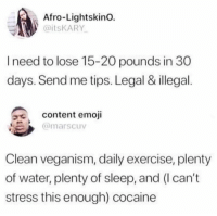 Emoji, Gym, and Cocaine: Afro-LightskinO.  aitsKARY  I need to lose 15-20 pounds in 30  days. Send me tips. Legal & illegal.  9e  content emoji  @marscuv  Clean veganism, daily exercise, plenty  of water, plenty of sleep, and (I can't  stress this enough) cocaine 😂😂😂