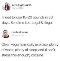 Emoji, Cocaine, and Exercise: Afro-Lightskino.  @itsKARY  I need to lose 15-20 pounds in 30  days. Send me tips. Legal & illegal.  a content emoji  @marscuv  Clean veganism, daily exercise, plenty  of water, plenty of sleep, and (I can't  stress this enough) cocaine @TaxoRedo is my favorite account right now @TaxoRedo @TaxoRedo